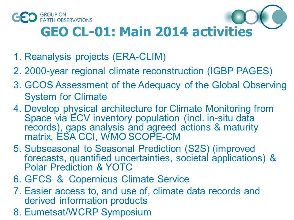 GEO CL-01: Main 2014 activities 1.Reanalysis projects (ERA-CLIM) 2.2000-year regional climate reconstruction (IGBP PAGES) 3.GCOS Assessment of the Adequacy of the Global Observing System for Climate 4.Develop physical architecture for Climate Monitoring from Space via ECV inventory population (incl.