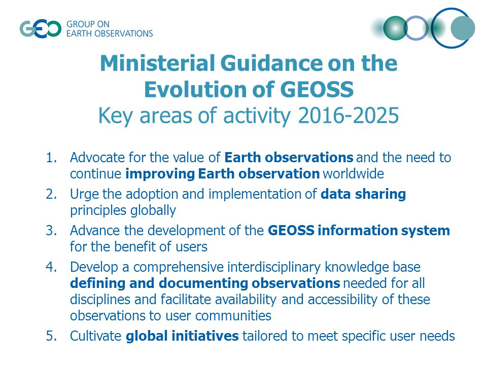Ministerial Guidance on the Evolution of GEOSS Key areas of activity 2016-2025 1.Advocate for the value of Earth observations and the need to continue improving Earth observation worldwide 2.Urge the adoption and implementation of data sharing principles globally 3.Advance the development of the GEOSS information system for the benefit of users 4.Develop a comprehensive interdisciplinary knowledge base defining and documenting observations needed for all disciplines and facilitate availability and accessibility of these observations to user communities 5.Cultivate global initiatives tailored to meet specific user needs