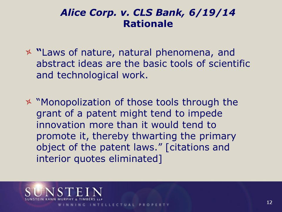 "12 Alice Corp. v. CLS Bank, 6/19/14 Rationale ""Laws of nature, natural phenomena, and abstract ideas are the basic tools of scientific and technologic"