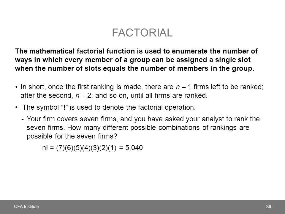 FACTORIAL The mathematical factorial function is used to enumerate the number of ways in which every member of a group can be assigned a single slot w