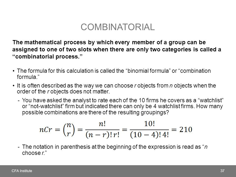 COMBINATORIAL The mathematical process by which every member of a group can be assigned to one of two slots when there are only two categories is called a combinatorial process. The formula for this calculation is called the binomial formula or combination formula. It is often described as the way we can choose r objects from n objects when the order of the r objects does not matter.