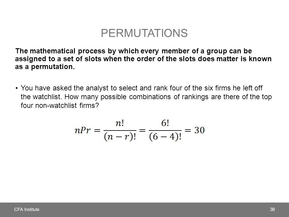 PERMUTATIONS The mathematical process by which every member of a group can be assigned to a set of slots when the order of the slots does matter is known as a permutation.