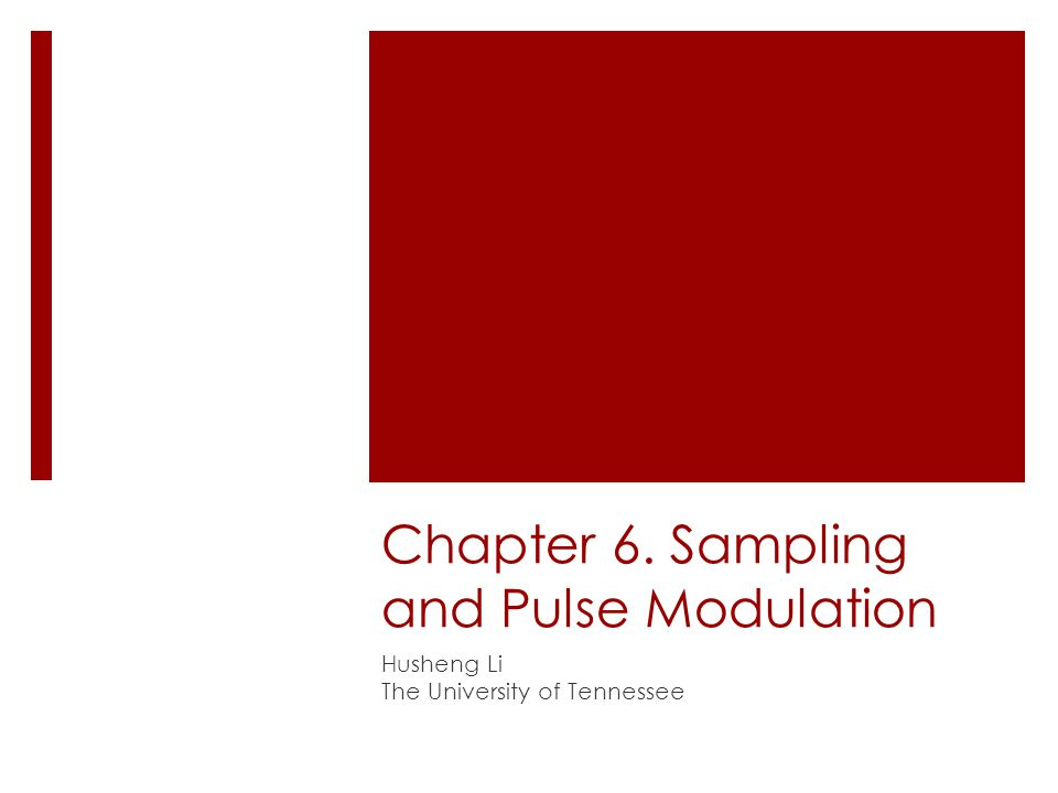 Chapter 6. Sampling and Pulse Modulation Husheng Li The University of Tennessee