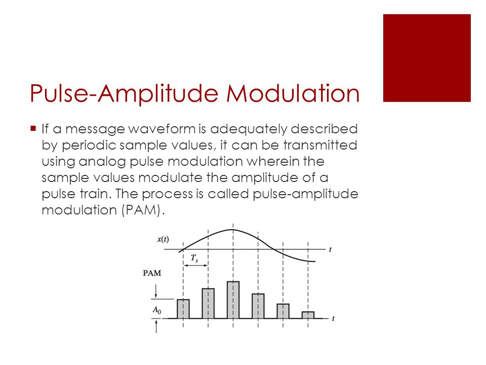 Pulse-Amplitude Modulation  If a message waveform is adequately described by periodic sample values, it can be transmitted using analog pulse modulation wherein the sample values modulate the amplitude of a pulse train.