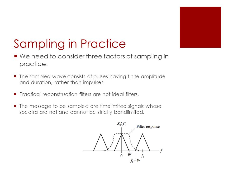 Sampling in Practice  We need to consider three factors of sampling in practice:  The sampled wave consists of pulses having finite amplitude and duration, rather than impulses.