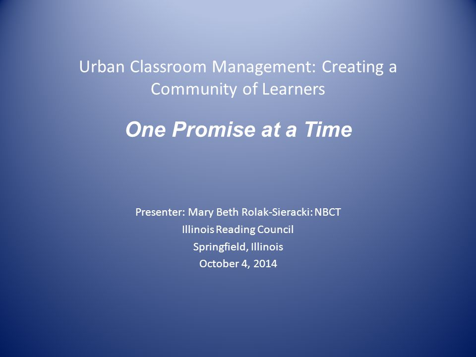 Urban Classroom Management: Creating a Community of Learners One Promise at a Time Presenter: Mary Beth Rolak-Sieracki: NBCT Illinois Reading Council Springfield, Illinois October 4, 2014