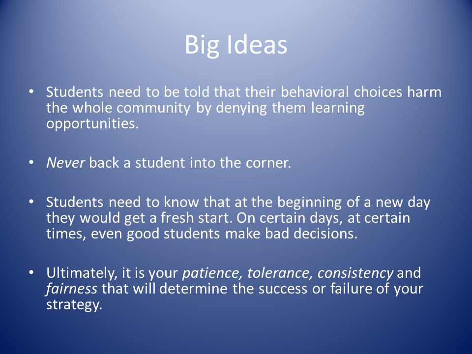 Big Ideas Students need to be told that their behavioral choices harm the whole community by denying them learning opportunities.