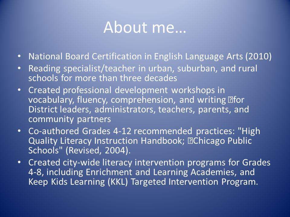 About me… National Board Certification in English Language Arts (2010) Reading specialist/teacher in urban, suburban, and rural schools for more than three decades Created professional development workshops in vocabulary, fluency, comprehension, and writing for District leaders, administrators, teachers, parents, and community partners Co-authored Grades 4-12 recommended practices: High Quality Literacy Instruction Handbook; Chicago Public Schools (Revised, 2004).