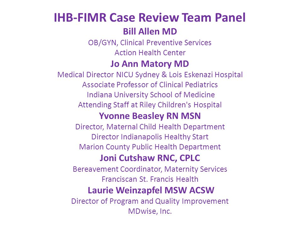 IHB-FIMR Case Review Team Panel Bill Allen MD OB/GYN, Clinical Preventive Services Action Health Center Jo Ann Matory MD Medical Director NICU Sydney & Lois Eskenazi Hospital Associate Professor of Clinical Pediatrics Indiana University School of Medicine Attending Staff at Riley Children s Hospital Yvonne Beasley RN MSN Director, Maternal Child Health Department Director Indianapolis Healthy Start Marion County Public Health Department Joni Cutshaw RNC, CPLC Bereavement Coordinator, Maternity Services Franciscan St.