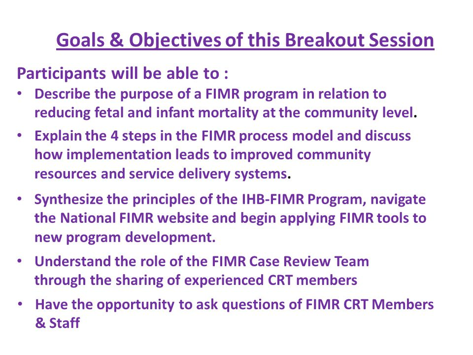 Goals & Objectives of this Breakout Session Participants will be able to : Describe the purpose of a FIMR program in relation to reducing fetal and infant mortality at the community level.