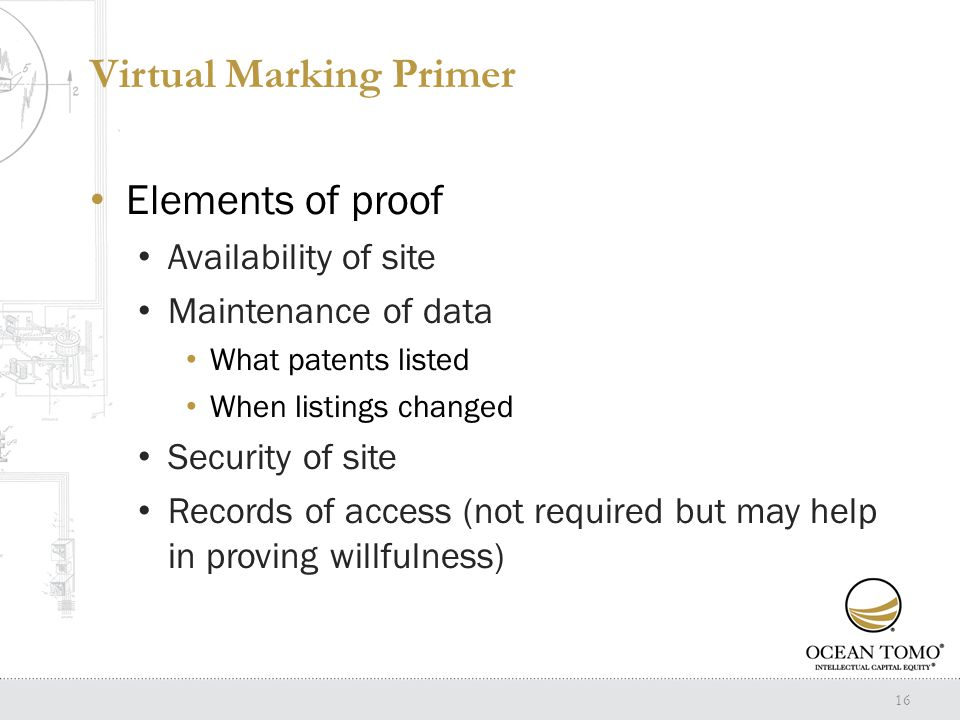 Virtual Marking Primer Elements of proof Availability of site Maintenance of data What patents listed When listings changed Security of site Records of access (not required but may help in proving willfulness) 16