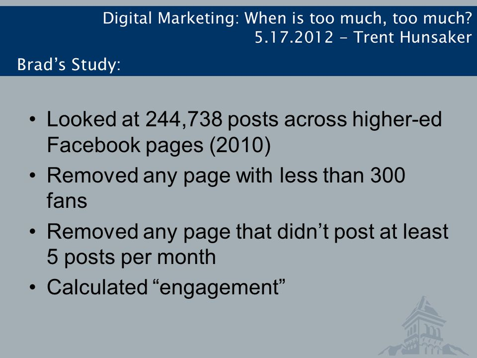 Brad's Study: Looked at 244,738 posts across higher-ed Facebook pages (2010) Removed any page with less than 300 fans Removed any page that didn't post at least 5 posts per month Calculated engagement