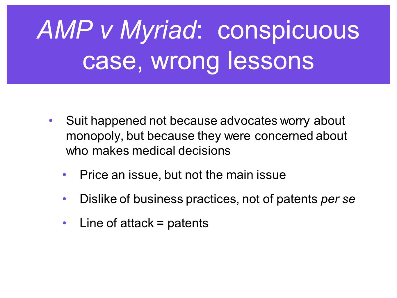AMP v Myriad: conspicuous case, wrong lessons Suit happened not because advocates worry about monopoly, but because they were concerned about who makes medical decisions Price an issue, but not the main issue Dislike of business practices, not of patents per se Line of attack = patents