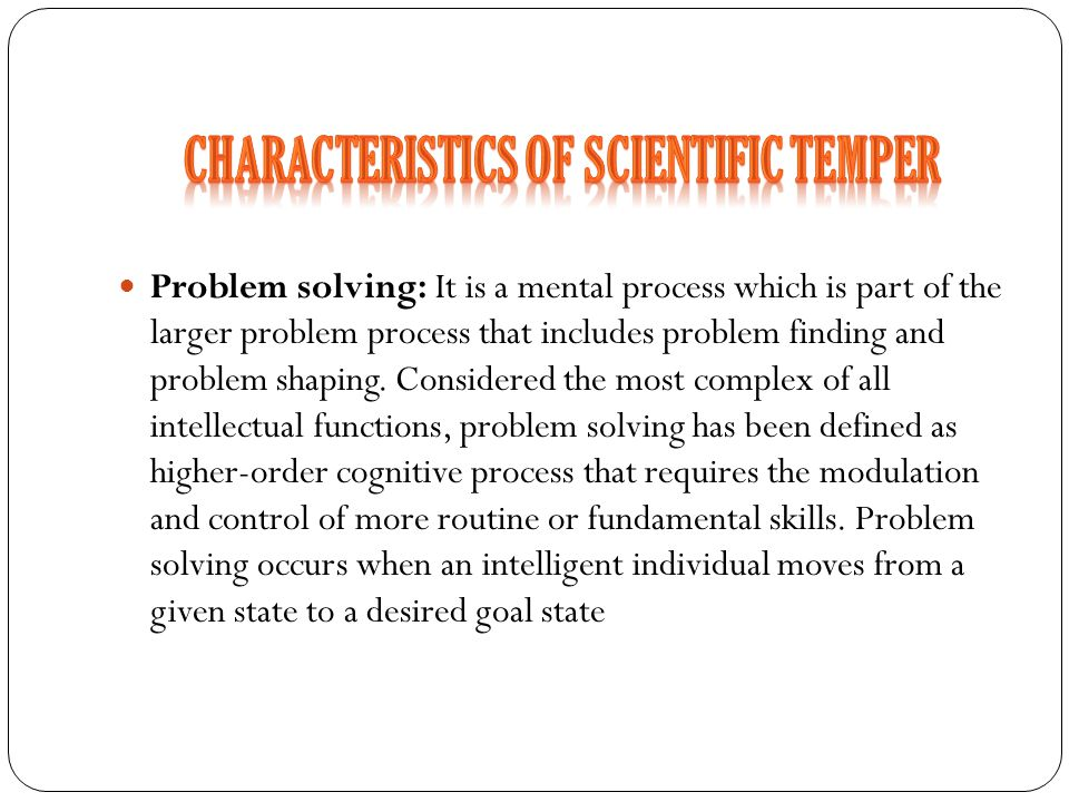 Problem solving: It is a mental process which is part of the larger problem process that includes problem finding and problem shaping. Considered the