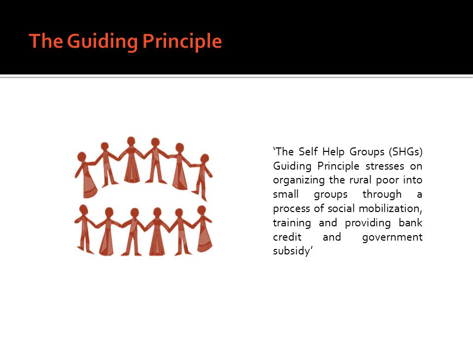 'The Self Help Groups (SHGs) Guiding Principle stresses on organizing the rural poor into small groups through a process of social mobilization, training and providing bank credit and government subsidy'