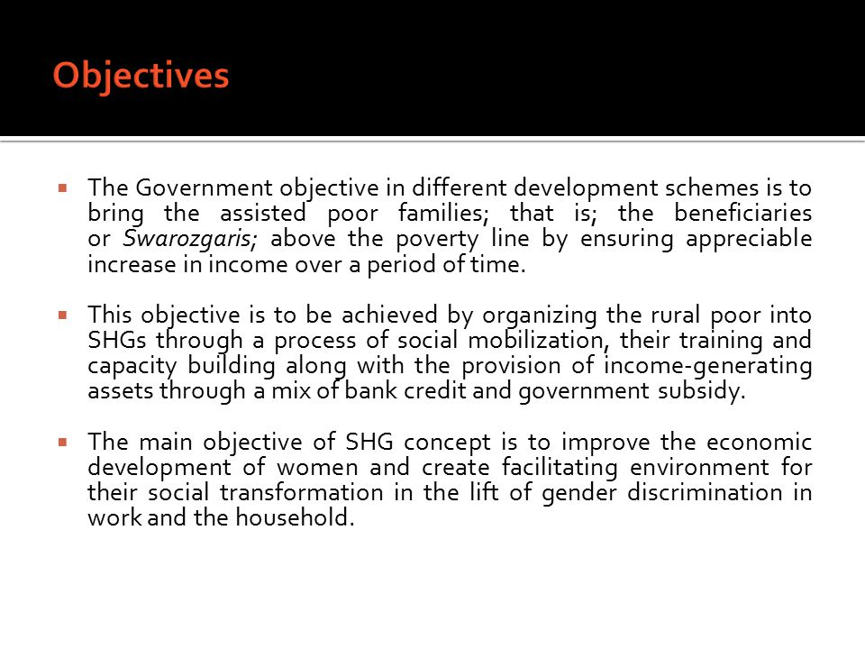  The Government objective in different development schemes is to bring the assisted poor families; that is; the beneficiaries or Swarozgaris; above the poverty line by ensuring appreciable increase in income over a period of time.