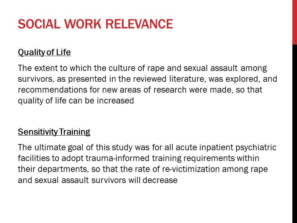 SOCIAL WORK RELEVANCE Quality of Life The extent to which the culture of rape and sexual assault among survivors, as presented in the reviewed literature, was explored, and recommendations for new areas of research were made, so that quality of life can be increased Sensitivity Training The ultimate goal of this study was for all acute inpatient psychiatric facilities to adopt trauma-informed training requirements within their departments, so that the rate of re-victimization among rape and sexual assault survivors will decrease