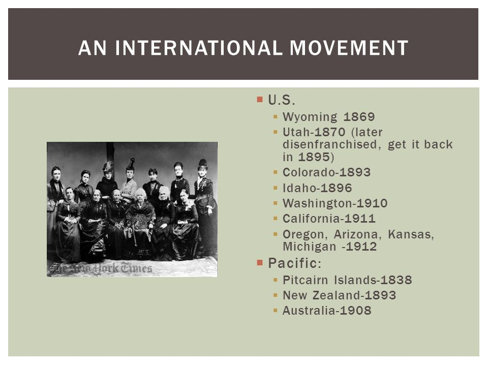  U.S.  Wyoming 1869  Utah-1870 (later disenfranchised, get it back in 1895)  Colorado-1893  Idaho-1896  Washington-1910  California-1911  Oreg