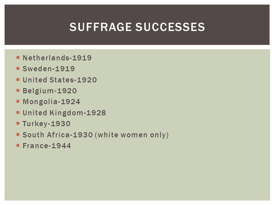  Netherlands-1919  Sweden-1919  United States-1920  Belgium-1920  Mongolia-1924  United Kingdom-1928  Turkey-1930  South Africa-1930 (white women only)  France-1944 SUFFRAGE SUCCESSES