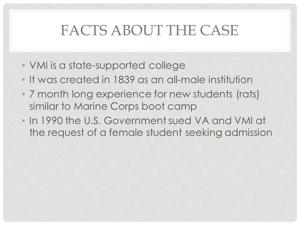 FACTS ABOUT THE CASE VMI is a state-supported college It was created in 1839 as an all-male institution 7 month long experience for new students (rats) similar to Marine Corps boot camp In 1990 the U.S.