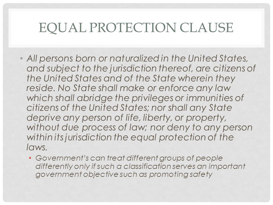 EQUAL PROTECTION CLAUSE All persons born or naturalized in the United States, and subject to the jurisdiction thereof, are citizens of the United States and of the State wherein they reside.