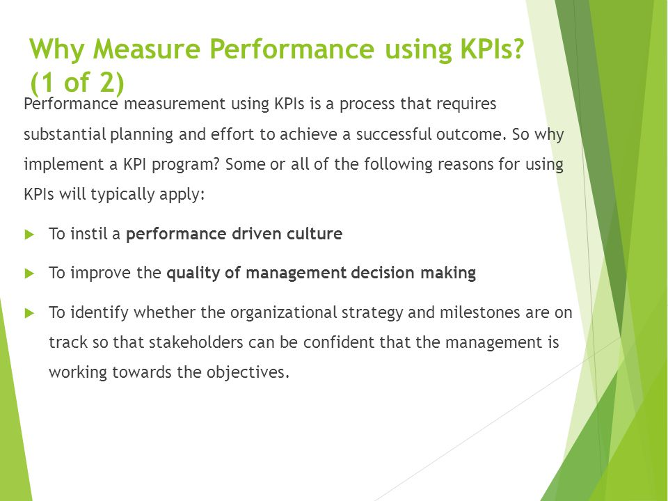 Why Measure Performance using KPIs? (1 of 2) Performance measurement using KPIs is a process that requires substantial planning and effort to achieve