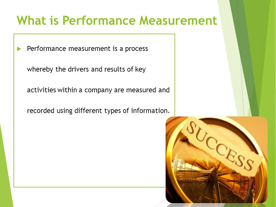 What is Performance Measurement  Performance measurement is a process whereby the drivers and results of key activities within a company are measured