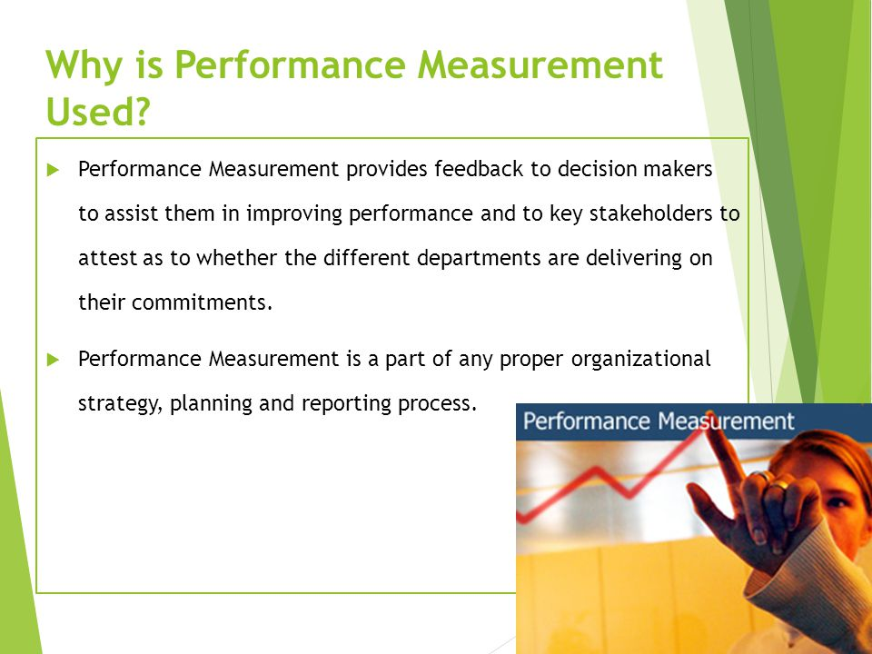 Why is Performance Measurement Used?  Performance Measurement provides feedback to decision makers to assist them in improving performance and to key