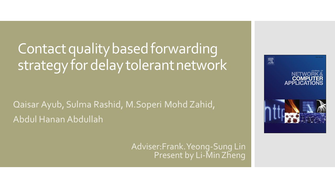 Contact quality based forwarding strategy for delay tolerant network Qaisar Ayub, Sulma Rashid, M.Soperi Mohd Zahid, Abdul Hanan Abdullah Adviser:Frank.