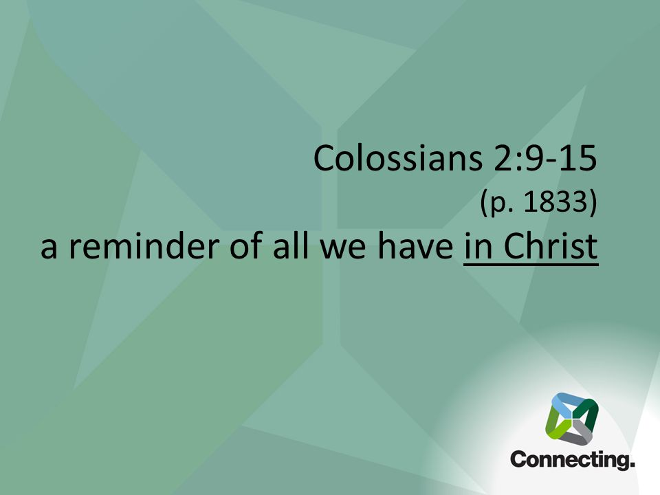 Colossians 2:9-15 (p. 1833) a reminder of all we have in Christ