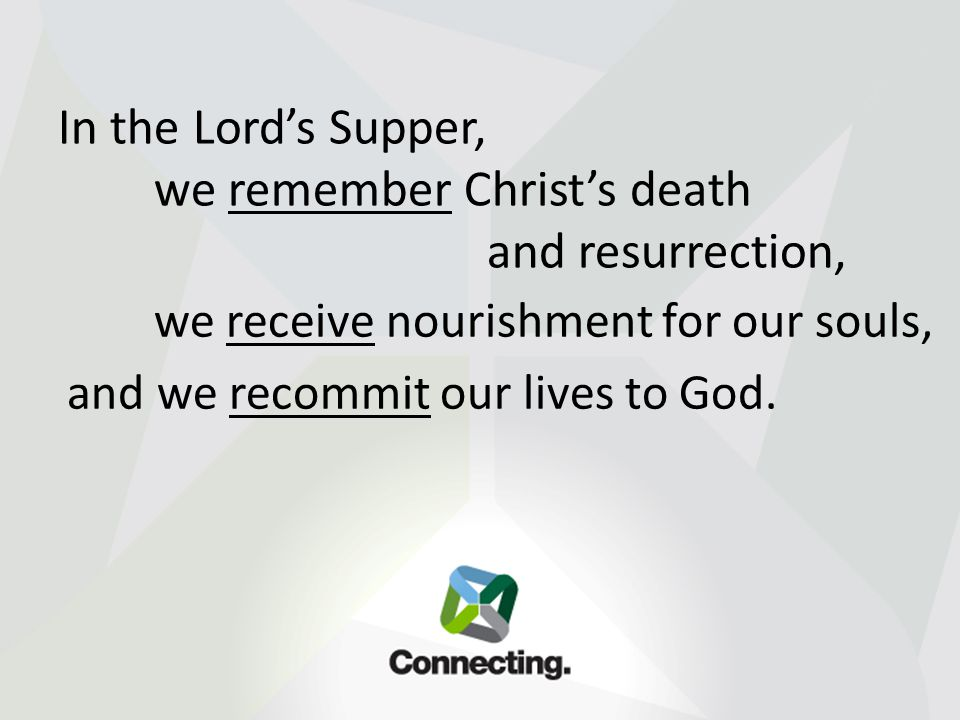 In the Lord's Supper, we remember Christ's death and resurrection, we receive nourishment for our souls, and we recommit our lives to God.