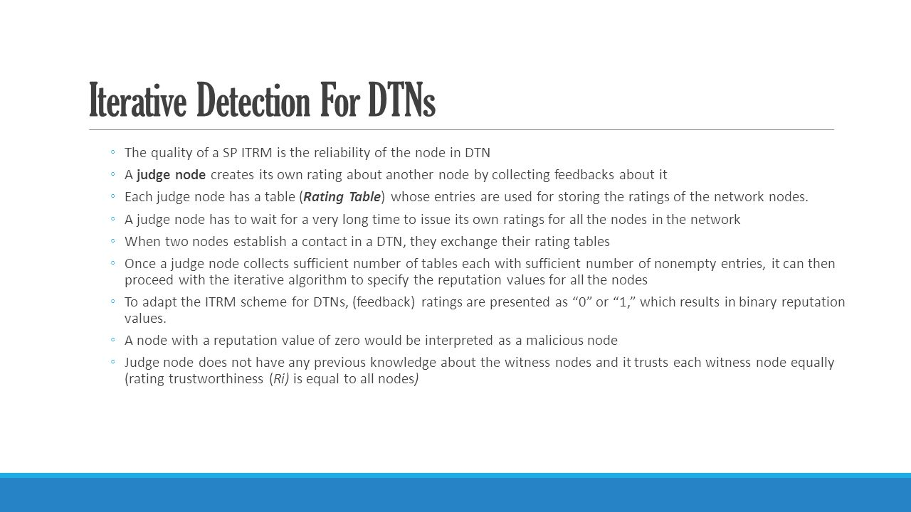 Iterative Detection For DTNs ◦The quality of a SP ITRM is the reliability of the node in DTN ◦A judge node creates its own rating about another node by collecting feedbacks about it ◦Each judge node has a table (Rating Table) whose entries are used for storing the ratings of the network nodes.