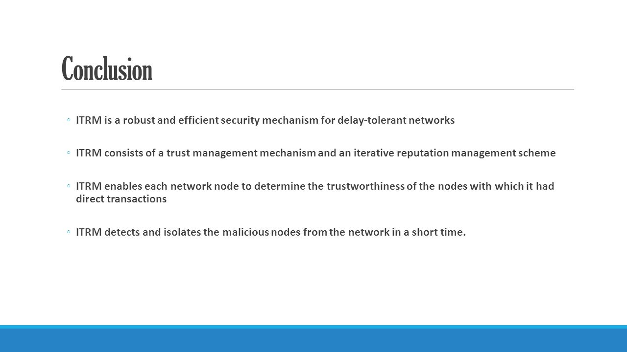 Conclusion ◦ITRM is a robust and efficient security mechanism for delay-tolerant networks ◦ITRM consists of a trust management mechanism and an iterative reputation management scheme ◦ITRM enables each network node to determine the trustworthiness of the nodes with which it had direct transactions ◦ITRM detects and isolates the malicious nodes from the network in a short time.