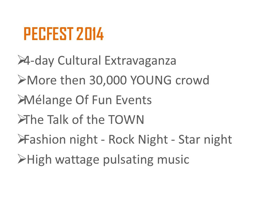 PECFEST 2014  4-day Cultural Extravaganza  More then 30,000 YOUNG crowd  Mélange Of Fun Events  The Talk of the TOWN  Fashion night - Rock Night