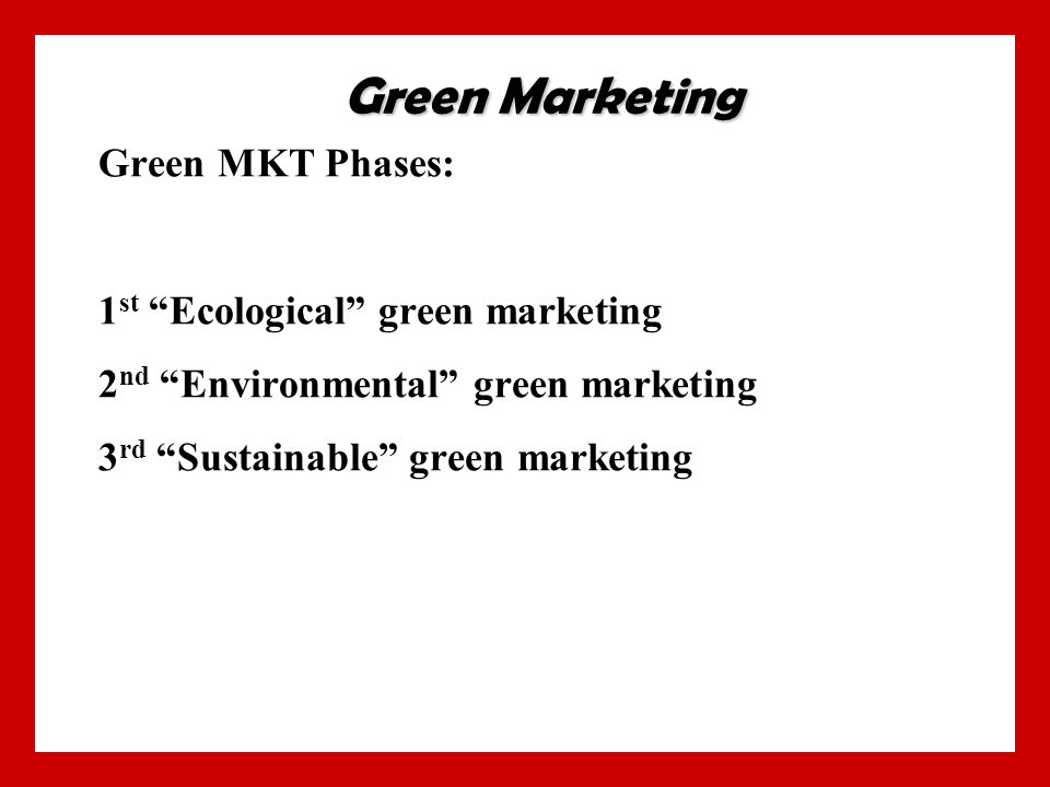 Green MKT Phases: 1 st Ecological green marketing 2 nd Environmental green marketing 3 rd Sustainable green marketing Green Marketing