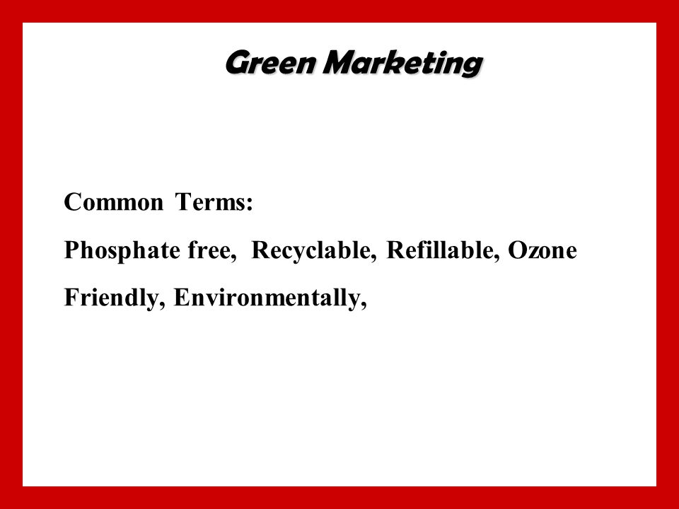 Common Terms: Phosphate free, Recyclable, Refillable, Ozone Friendly, Environmentally, Green Marketing