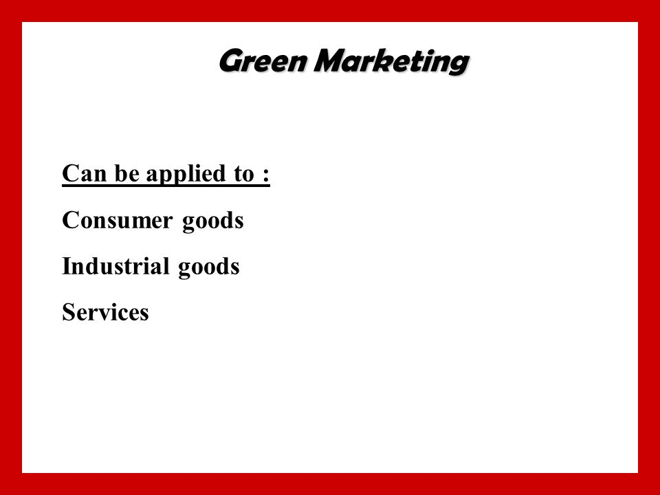 Can be applied to : Consumer goods Industrial goods Services Green Marketing