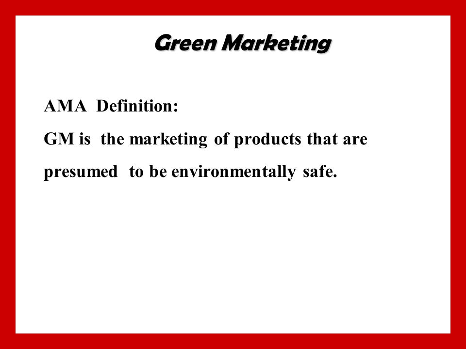 AMA Definition: GM is the marketing of products that are presumed to be environmentally safe.