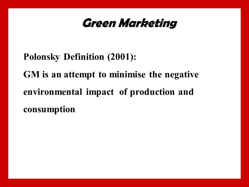 Polonsky Definition (2001): GM is an attempt to minimise the negative environmental impact of production and consumption Green Marketing