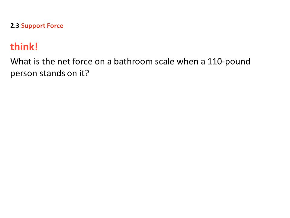 think. What is the net force on a bathroom scale when a 110-pound person stands on it.