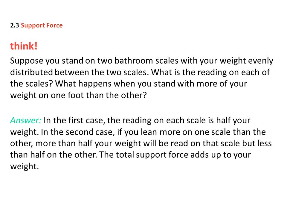 think! Suppose you stand on two bathroom scales with your weight evenly distributed between the two scales. What is the reading on each of the scales?