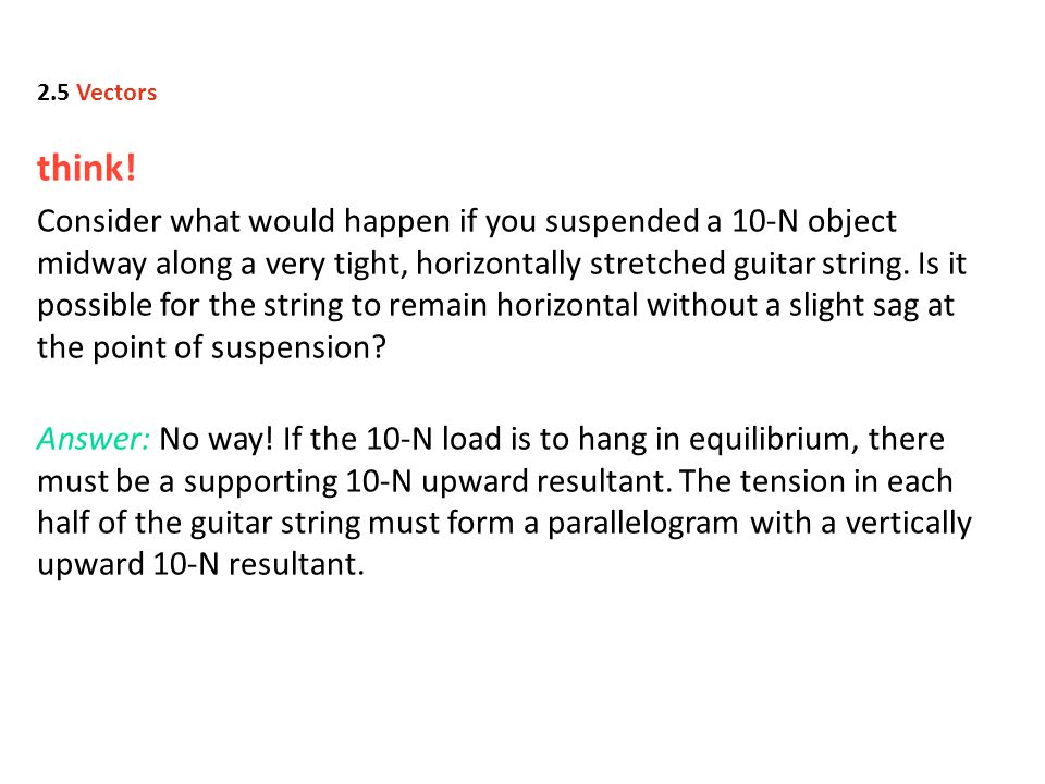 think! Consider what would happen if you suspended a 10-N object midway along a very tight, horizontally stretched guitar string. Is it possible for t