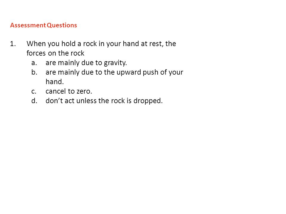 1.When you hold a rock in your hand at rest, the forces on the rock a.are mainly due to gravity.