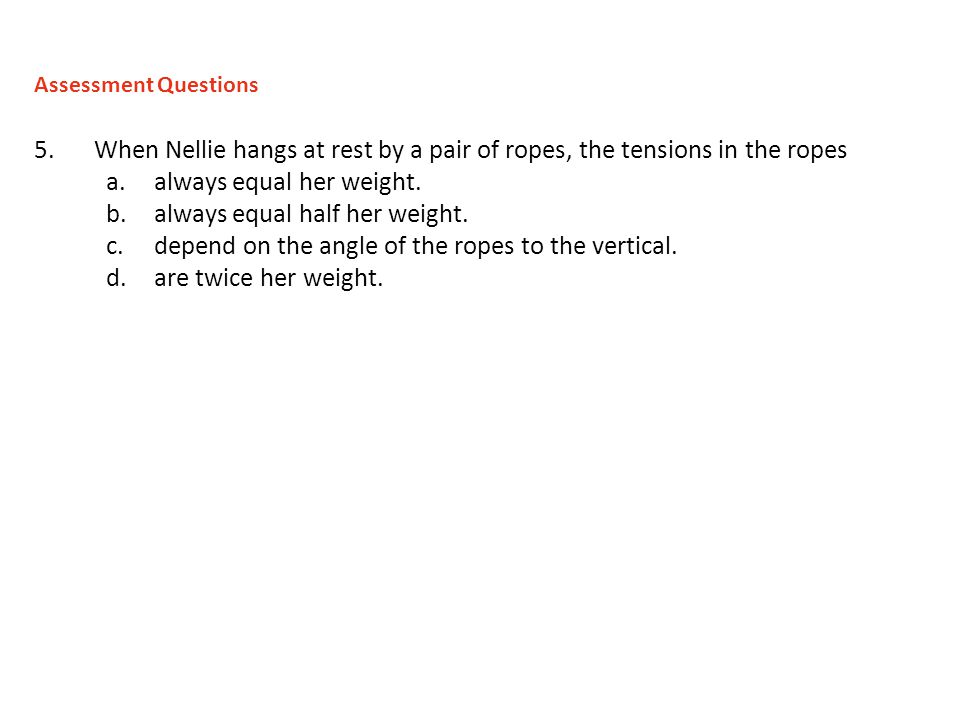 5.When Nellie hangs at rest by a pair of ropes, the tensions in the ropes a.always equal her weight.
