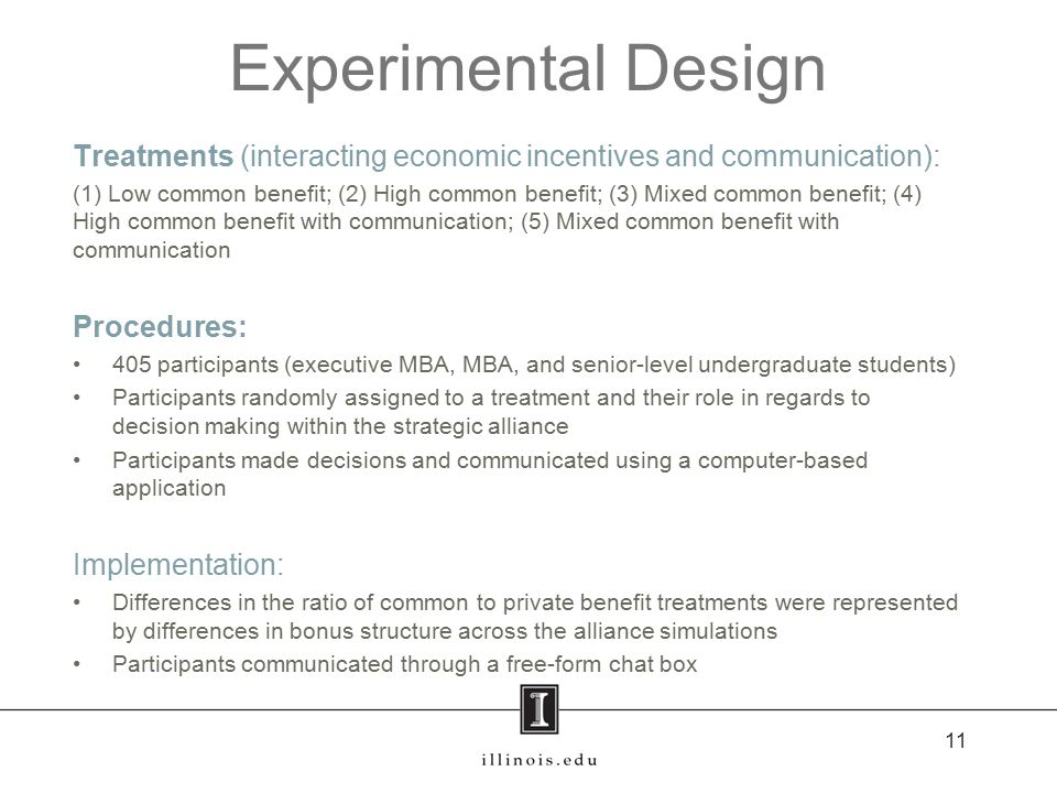 Experimental Design Treatments (interacting economic incentives and communication): (1) Low common benefit; (2) High common benefit; (3) Mixed common benefit; (4) High common benefit with communication; (5) Mixed common benefit with communication Procedures: 405 participants (executive MBA, MBA, and senior-level undergraduate students) Participants randomly assigned to a treatment and their role in regards to decision making within the strategic alliance Participants made decisions and communicated using a computer-based application Implementation: Differences in the ratio of common to private benefit treatments were represented by differences in bonus structure across the alliance simulations Participants communicated through a free-form chat box 11