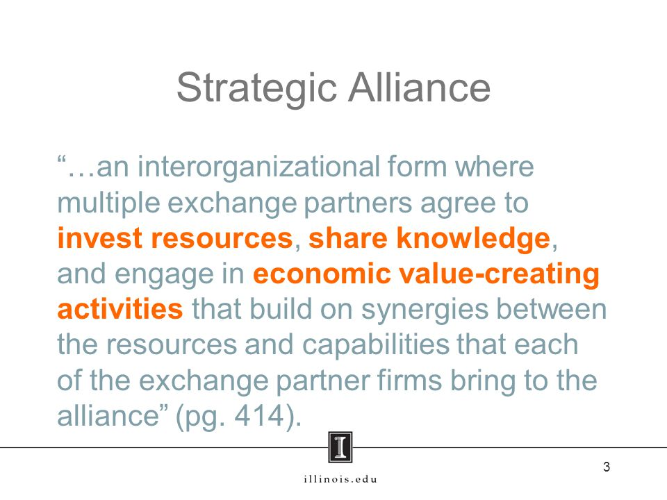 Strategic Alliance …an interorganizational form where multiple exchange partners agree to invest resources, share knowledge, and engage in economic value-creating activities that build on synergies between the resources and capabilities that each of the exchange partner firms bring to the alliance (pg.