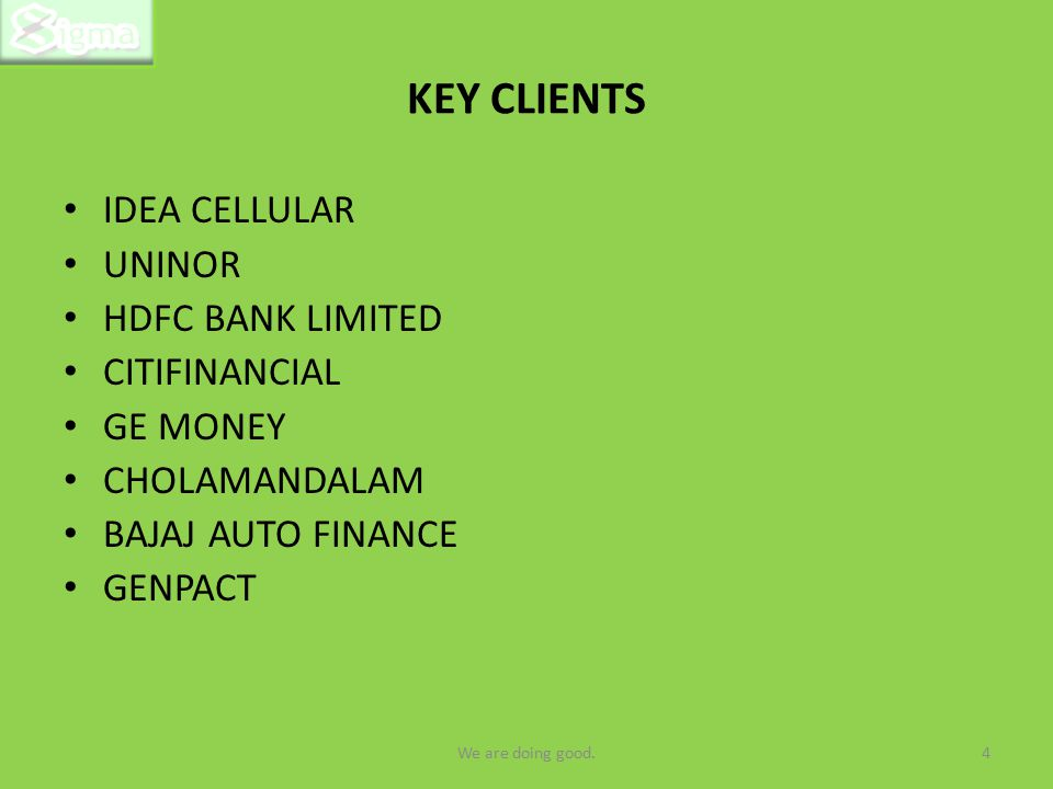 KEY CLIENTS IDEA CELLULAR UNINOR HDFC BANK LIMITED CITIFINANCIAL GE MONEY CHOLAMANDALAM BAJAJ AUTO FINANCE GENPACT 4We are doing good.