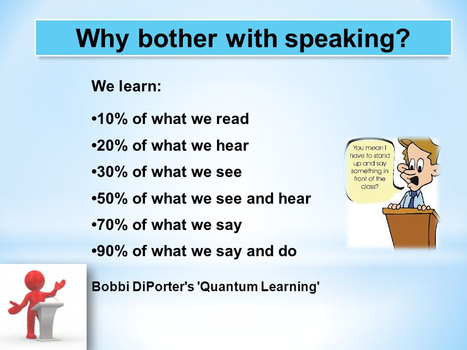 We learn: 10% of what we read 20% of what we hear 30% of what we see 50% of what we see and hear 70% of what we say 90% of what we say and do Bobbi Di