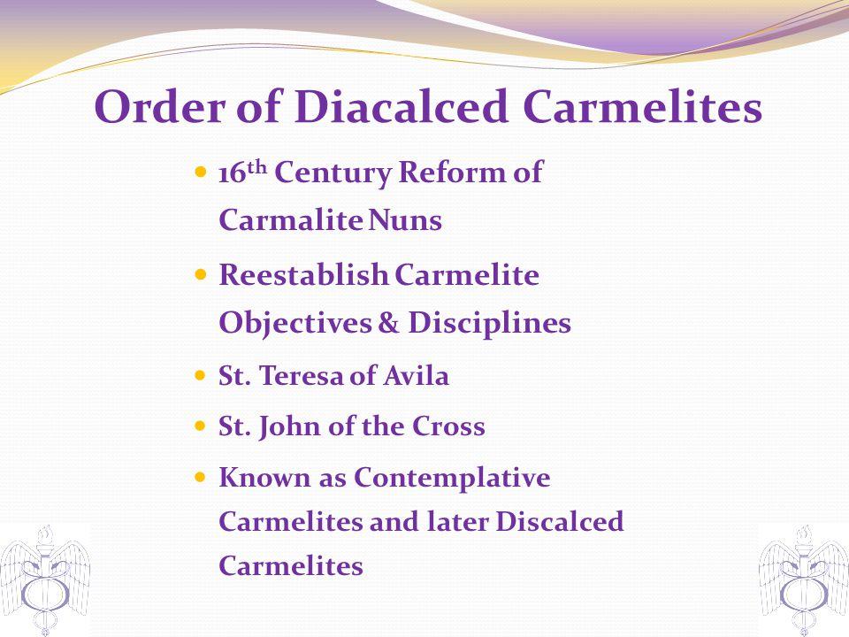 Order of Diacalced Carmelites 16 th Century Reform of Carmalite Nuns Reestablish Carmelite Objectives & Disciplines St.