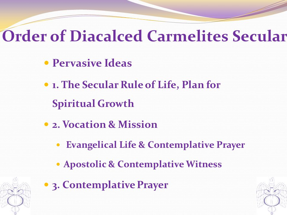 Order of Diacalced Carmelites Secular Pervasive Ideas 1. The Secular Rule of Life, Plan for Spiritual Growth 2. Vocation & Mission Evangelical Life &